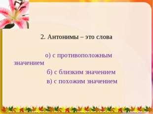 2. Антонимы – это слова о) с противоположным значением б) с близким значением