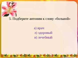 5. Подберите антоним к слову «больной» а) врач л) здоровый в) лечебный 1 * 1