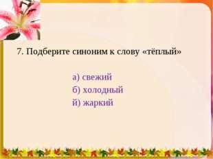 7. Подберите синоним к слову «тёплый» а) свежий б) холодный й) жаркий 1 * 1