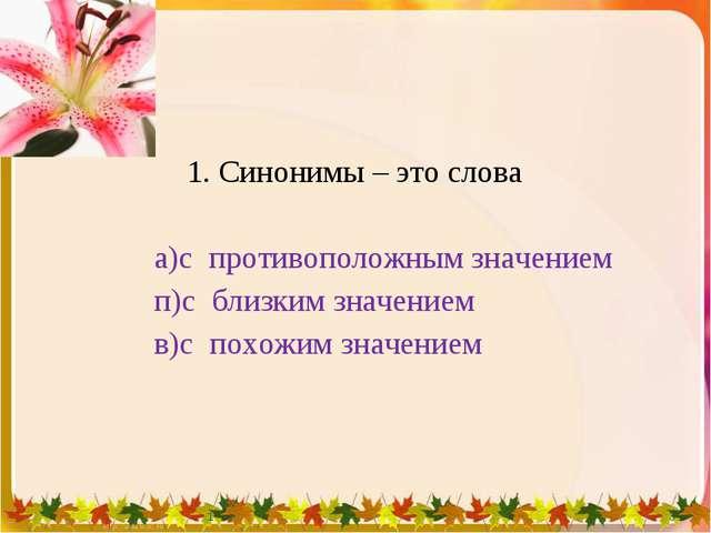 1. Синонимы – это слова а)с противоположным значением п)с близким значением...