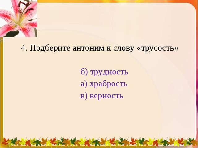 4. Подберите антоним к слову «трусость» б) трудность а) храбрость в) верност...