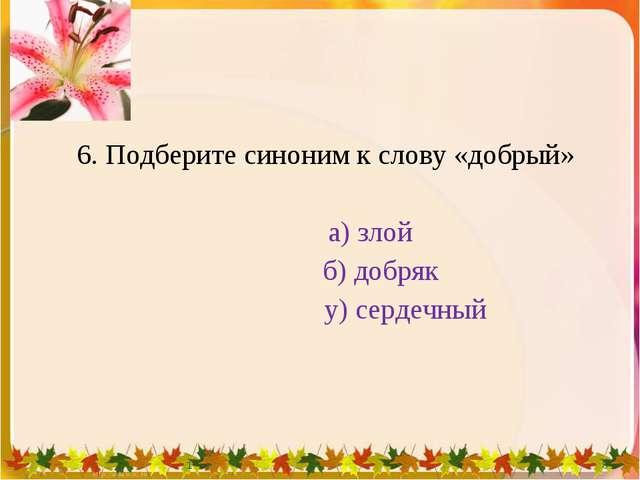 6. Подберите синоним к слову «добрый» а) злой б) добряк у) сердечный 1 * 1