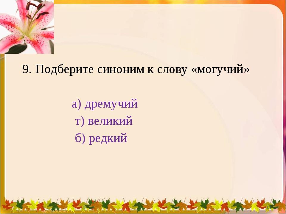 9. Подберите синоним к слову «могучий» а) дремучий т) великий б) редкий 1 * 1
