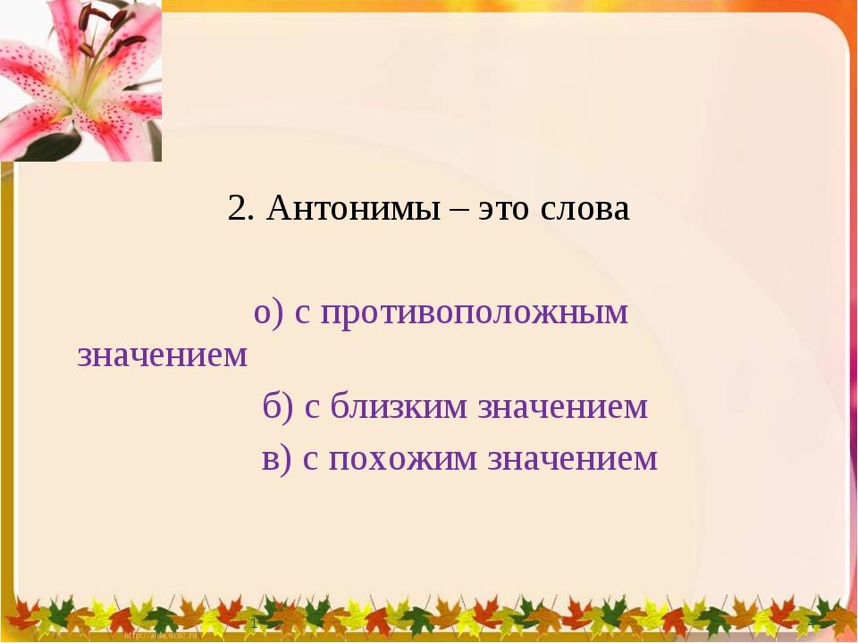2. Антонимы – это слова о) с противоположным значением б) с близким значением...