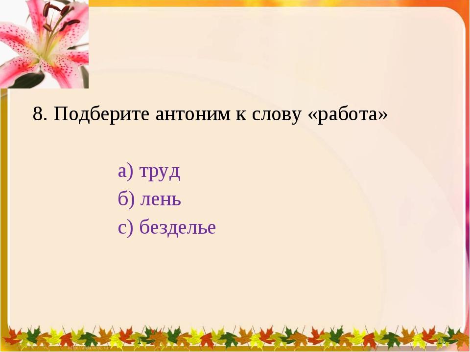 8. Подберите антоним к слову «работа» а) труд б) лень с) безделье 1 * 1