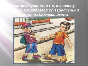 Вежливый ученик, входя в школу,  первым здоровается со взрослыми и своими одн
