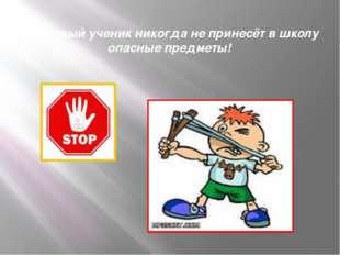 Вежливый ученик никогда не принесёт в школу опасные предметы!