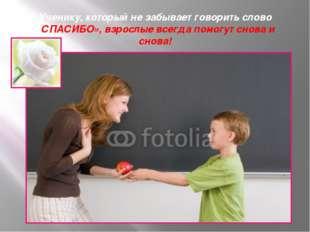 Ученику, который не забывает говорить слово «СПАСИБО», взрослые всегда помогу