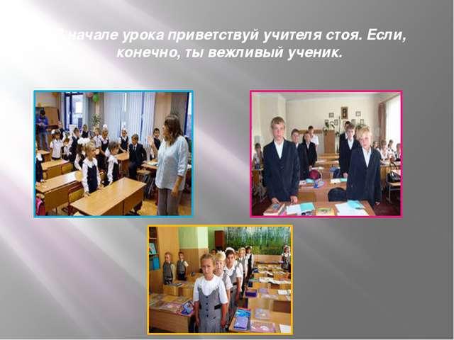 В начале урока приветствуй учителя стоя. Если, конечно, ты вежливый ученик.
