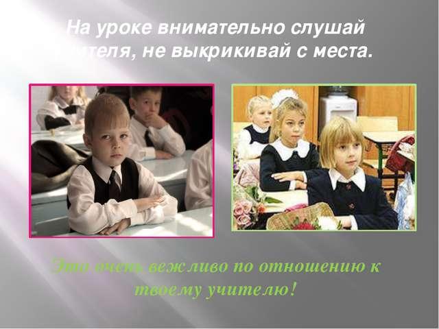 На уроке внимательно слушай учителя, не выкрикивай с места.