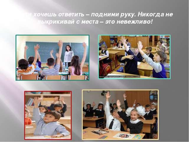 Если хочешь ответить – подними руку. Никогда не выкрикивай с места – это неве...