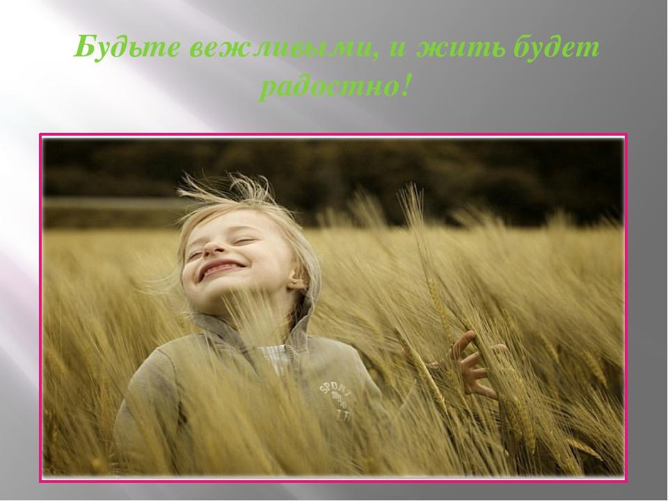 Будьте вежливыми, и жить будет радостно!