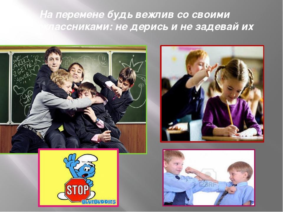 На перемене будь вежлив со своими одноклассниками: не дерись и не задевай их
