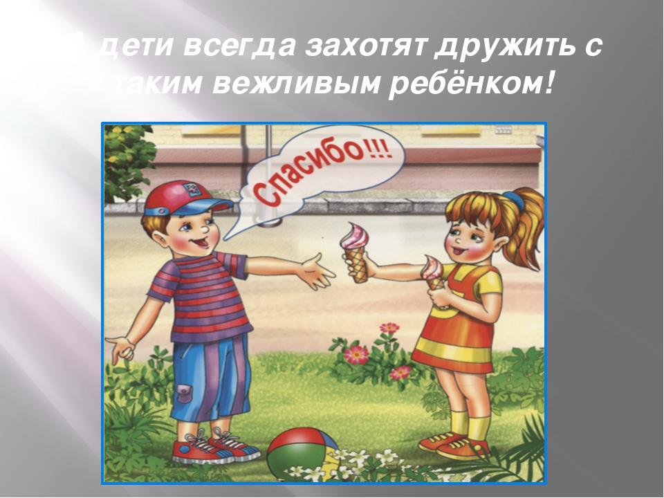 А дети всегда захотят дружить с таким вежливым ребёнком!