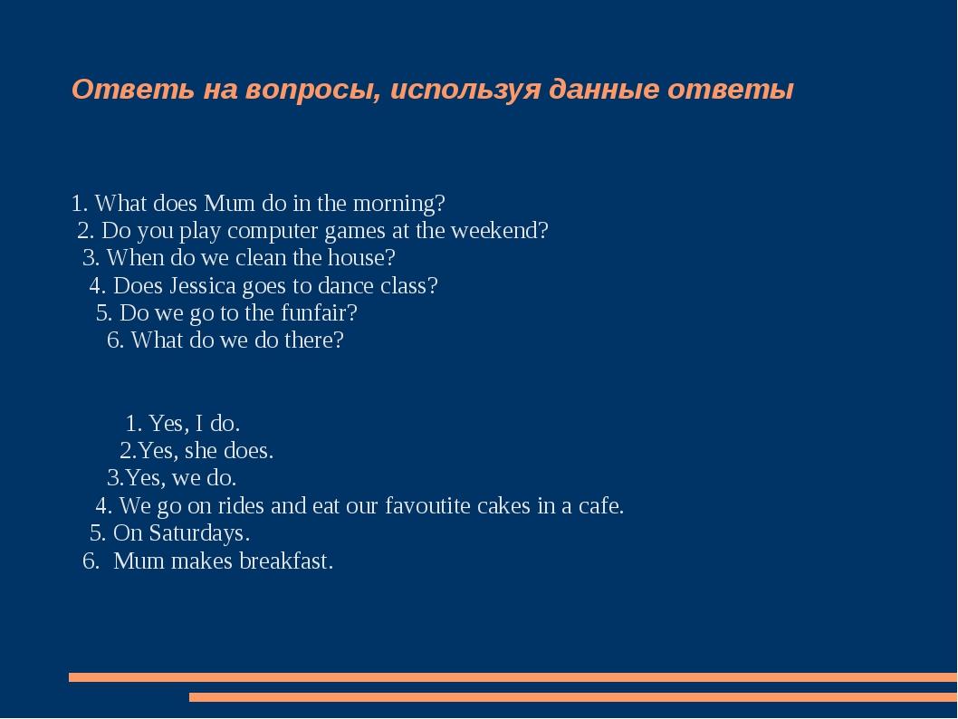 Ответь на вопросы, используя данные ответы 1. What does Mum do in the morning...