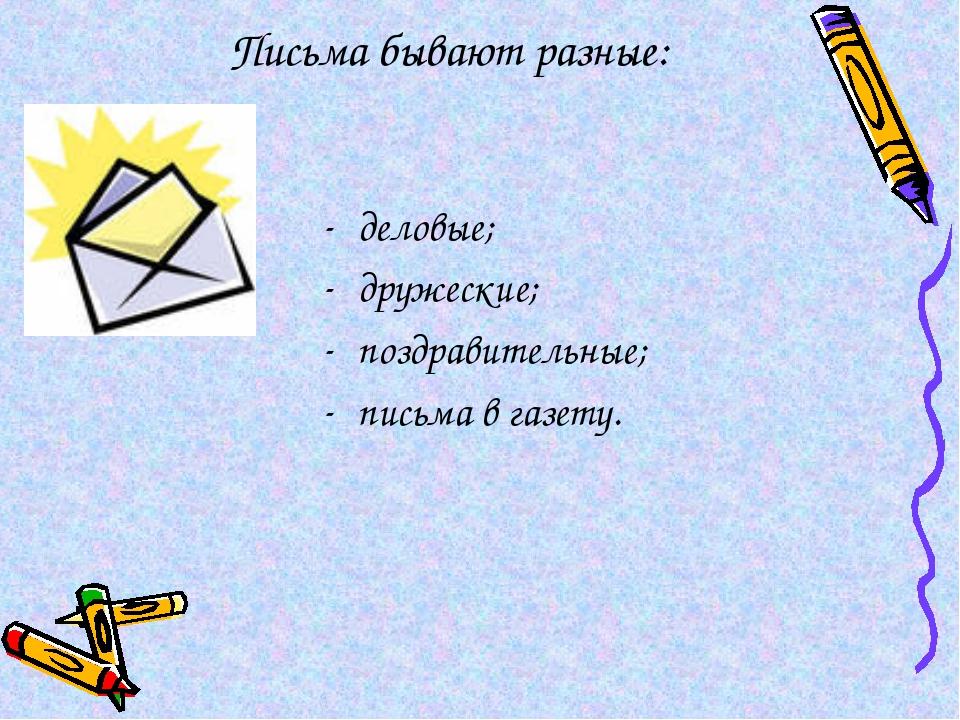 Письма бывают разные: деловые; дружеские; поздравительные; письма в газету.