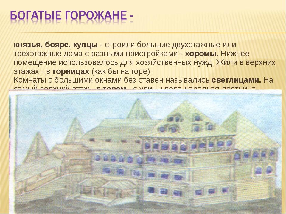 князья, бояре, купцы - строили большие двухэтажные или трехэтажные дома с ра...