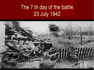 The 7 th day of the battle 23 July 1942