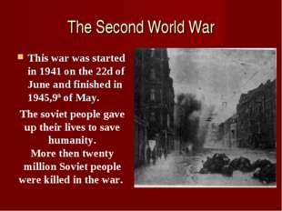 The Second World War This war was started in 1941 on the 22d of June and fini