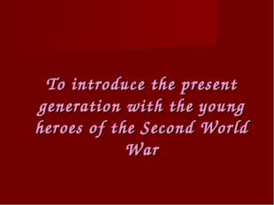 To introduce the present generation with the young heroes of the Second World