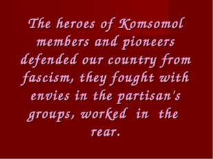 The heroes of Komsomol members and pioneers defended our country from fascism