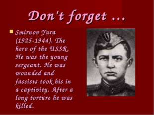 Don't forget … Smirnov Yura (1925-1944). The hero of the USSR. He was the you