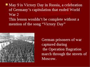 May 9 is Victory Day in Russia, a celebration of Germany's capitulation that