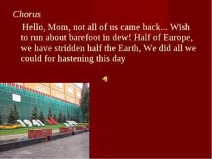Chorus Hello, Mom, not all of us came back... Wish to run about barefoot in d