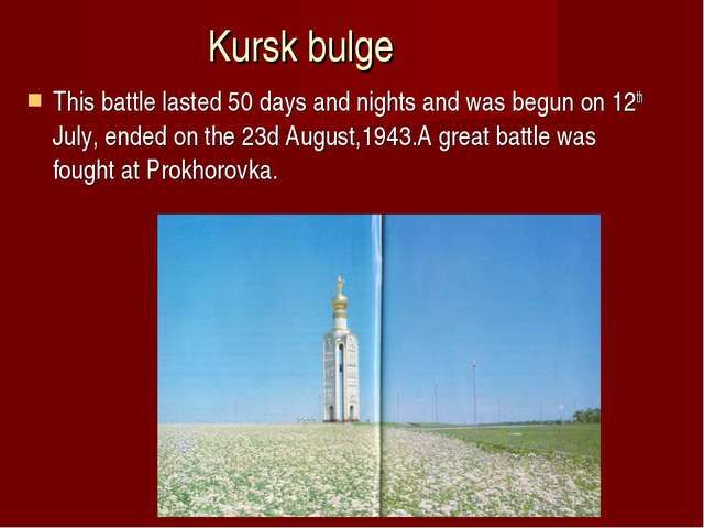 Kursk bulge This battle lasted 50 days and nights and was begun on 12th July,...