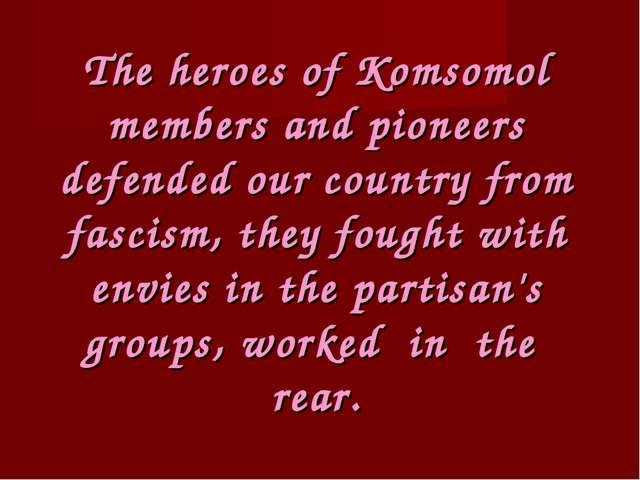 The heroes of Komsomol members and pioneers defended our country from fascism...