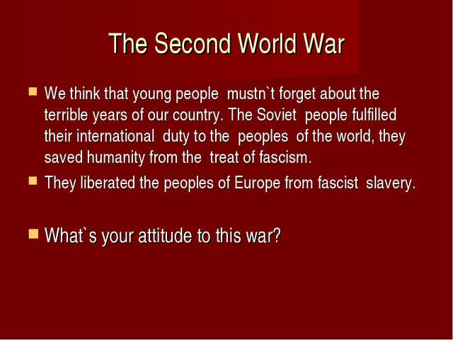 The Second World War We think that young people mustn`t forget about the terr...
