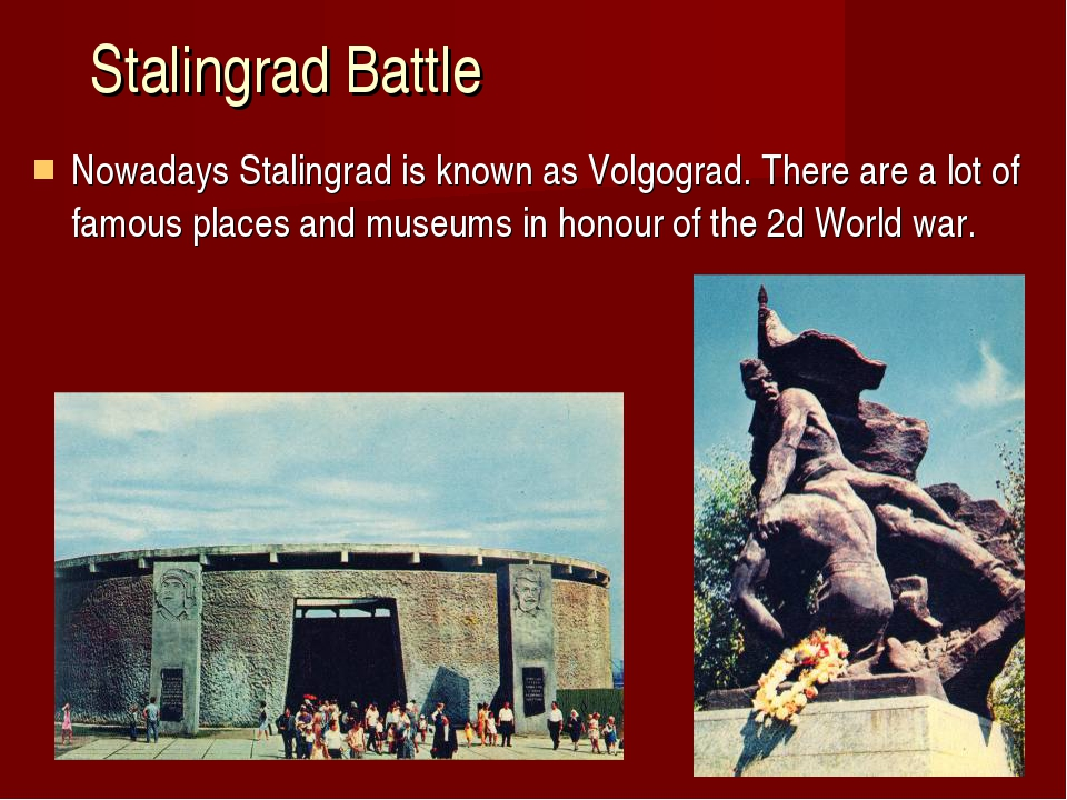 Stalingrad Battle Nowadays Stalingrad is known as Volgograd. There are a lot...