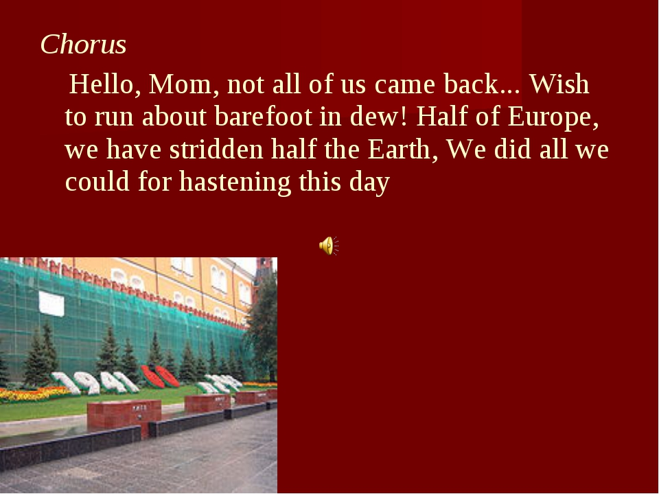 Chorus Hello, Mom, not all of us came back... Wish to run about barefoot in d...