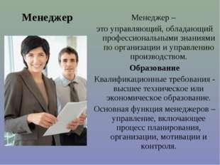 Менеджер Менеджер – это управляющий, обладающий профессиональными знаниями по
