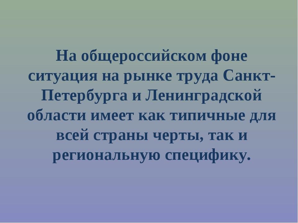 На общероссийском фоне ситуация на рынке труда Санкт-Петербурга и Ленинградск...