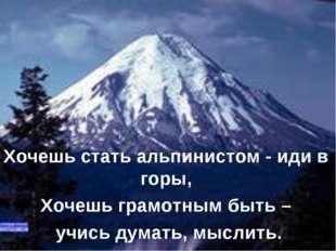 Хочешь стать альпинистом - иди в горы, Хочешь грамотным быть – учись думать,