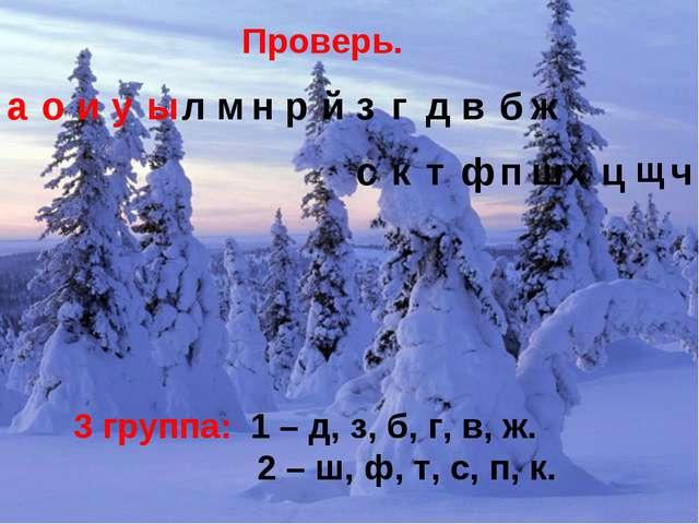 Проверь. 3 группа: 1 – д, з, б, г, в, ж. 2 – ш, ф, т, с, п, к. аоиуылм...