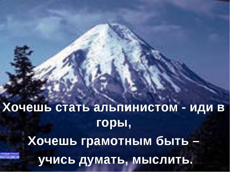 Хочешь стать альпинистом - иди в горы, Хочешь грамотным быть – учись думать,...