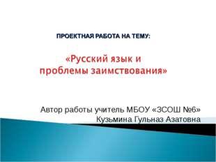 Автор работы учитель МБОУ «ЗСОШ №6» Кузьмина Гульназ Азатовна
