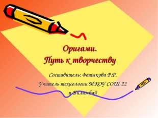 Оригами. Путь к творчеству Составитель: Фатыкова Р.Р. Учитель технологии МКОУ