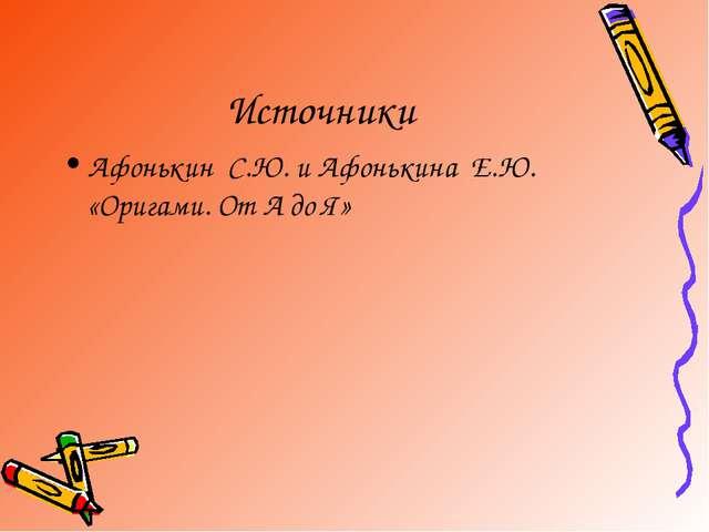 Источники Афонькин С.Ю. и Афонькина Е.Ю. «Оригами. От А до Я»