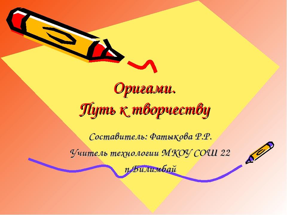 Оригами. Путь к творчеству Составитель: Фатыкова Р.Р. Учитель технологии МКОУ...