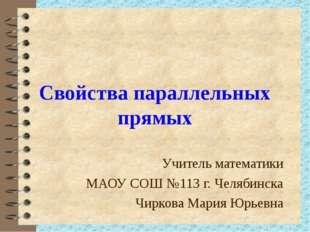 Свойства параллельных прямых Учитель математики МАОУ СОШ №113 г. Челябинска Ч