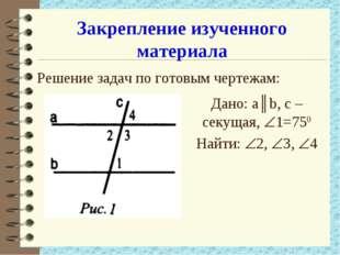 Закрепление изученного материала Решение задач по готовым чертежам: Дано: а║b