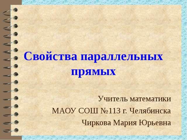 Свойства параллельных прямых Учитель математики МАОУ СОШ №113 г. Челябинска Ч...