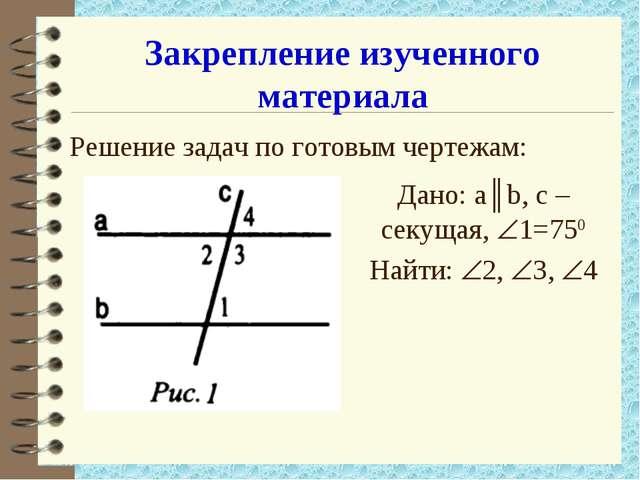 Закрепление изученного материала Решение задач по готовым чертежам: Дано: а║b...