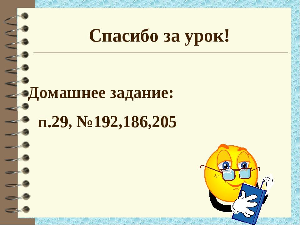 Домашнее задание: п.29, №192,186,205 Спасибо за урок!