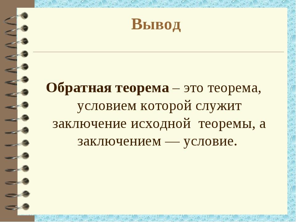 Вывод Обратная теорема – это теорема, условием которой служит заключение исхо...