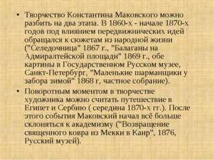 Творчество Константина Маковского можно разбить на два этапа. В 1860-х - нача