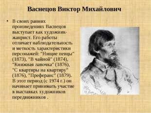 Васнецов Виктор Михайлович В своих ранних произведениях Васнецов выступает ка